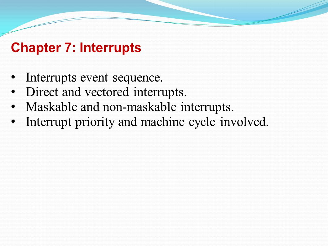 Chapter 7: Interrupts Interrupts event sequence. Direct and vectored interrupts.