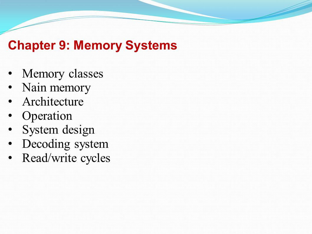 Chapter 9: Memory Systems Memory classes Nain memory Architecture Operation System design Decoding system Read/write cycles