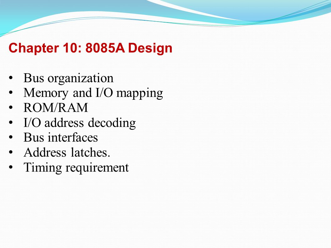 Chapter 10: 8085A Design Bus organization Memory and I/O mapping ROM/RAM I/O address decoding Bus interfaces Address latches.