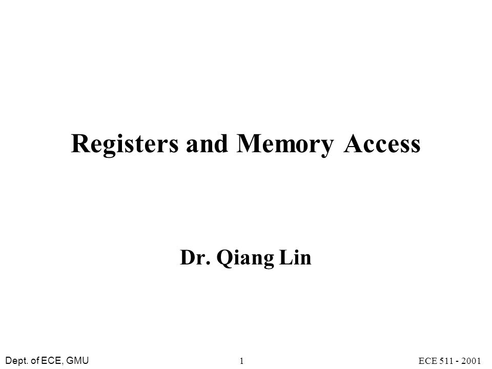 Dept. of ECE, GMU ECE 511 - 20011 Registers and Memory Access Dr. Qiang Lin