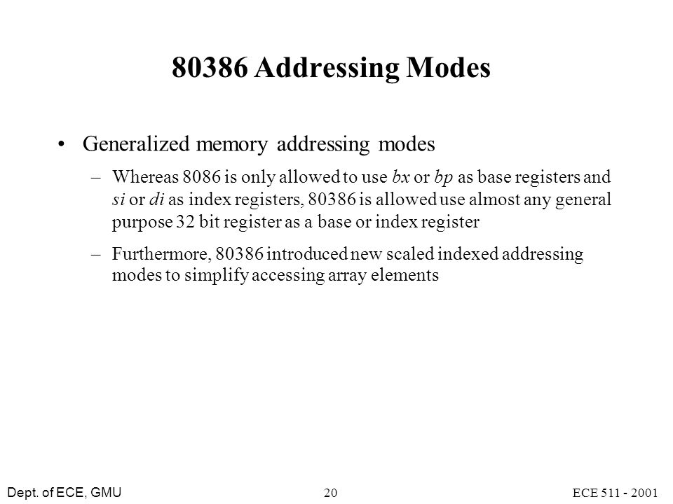 Dept. of ECE, GMU ECE 511 - 200120 80386 Addressing Modes Generalized memory addressing modes –Whereas 8086 is only allowed to use bx or bp as base re