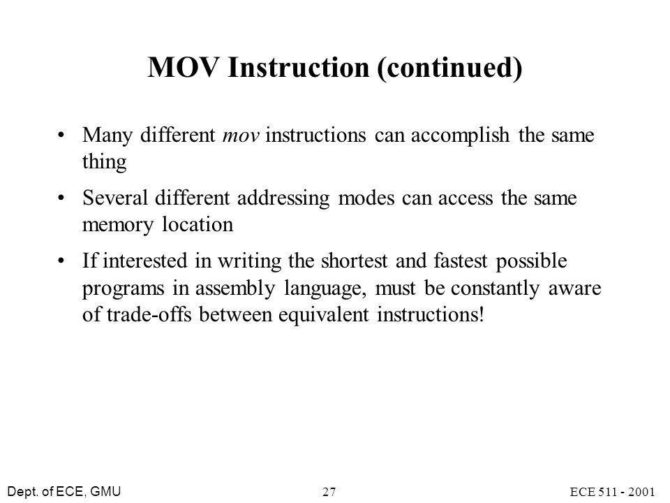 Dept. of ECE, GMU ECE 511 - 200127 MOV Instruction (continued) Many different mov instructions can accomplish the same thing Several different address