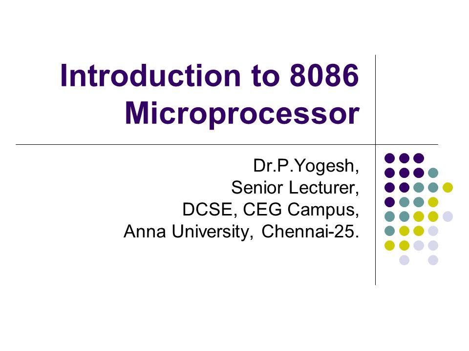 Introduction to 8086 Microprocessor Dr.P.Yogesh, Senior Lecturer, DCSE, CEG Campus, Anna University, Chennai-25.
