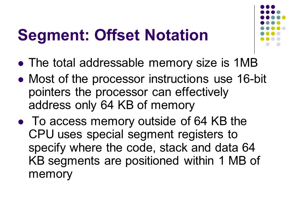 Segment: Offset Notation The total addressable memory size is 1MB Most of the processor instructions use 16-bit pointers the processor can effectively