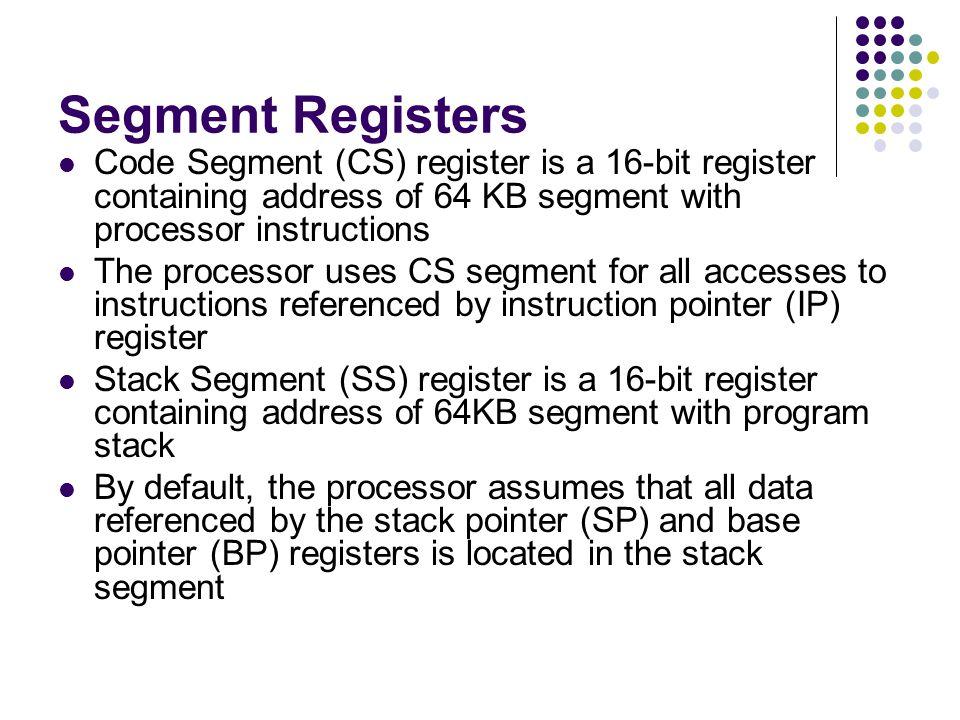 Segment Registers Code Segment (CS) register is a 16-bit register containing address of 64 KB segment with processor instructions The processor uses C