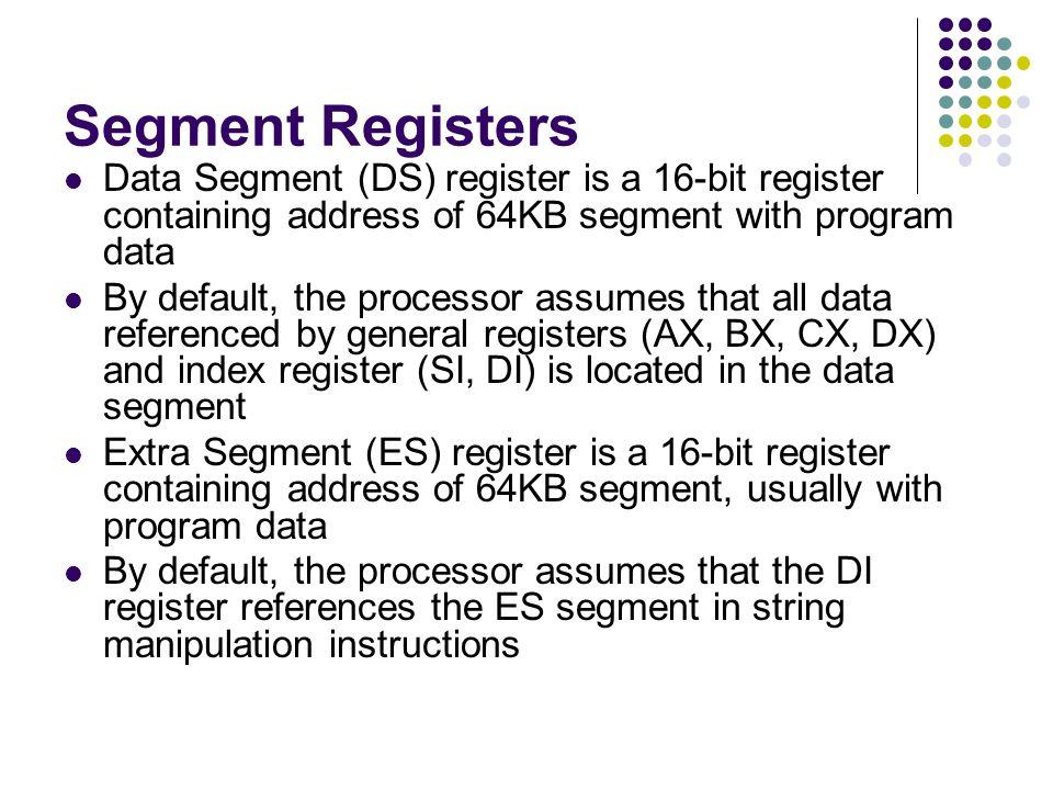 Segment Registers Data Segment (DS) register is a 16-bit register containing address of 64KB segment with program data By default, the processor assum
