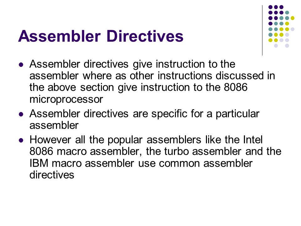 Assembler Directives Assembler directives give instruction to the assembler where as other instructions discussed in the above section give instructio