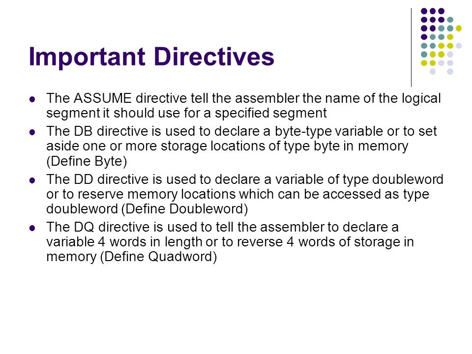 Important Directives The ASSUME directive tell the assembler the name of the logical segment it should use for a specified segment The DB directive is