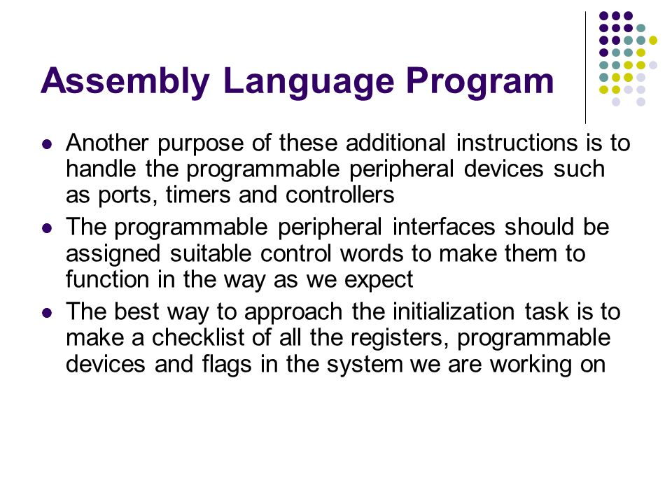Assembly Language Program Another purpose of these additional instructions is to handle the programmable peripheral devices such as ports, timers and