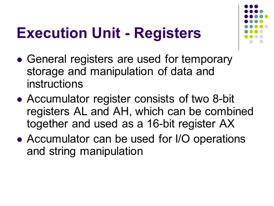 Execution Unit - Registers General registers are used for temporary storage and manipulation of data and instructions Accumulator register consists of