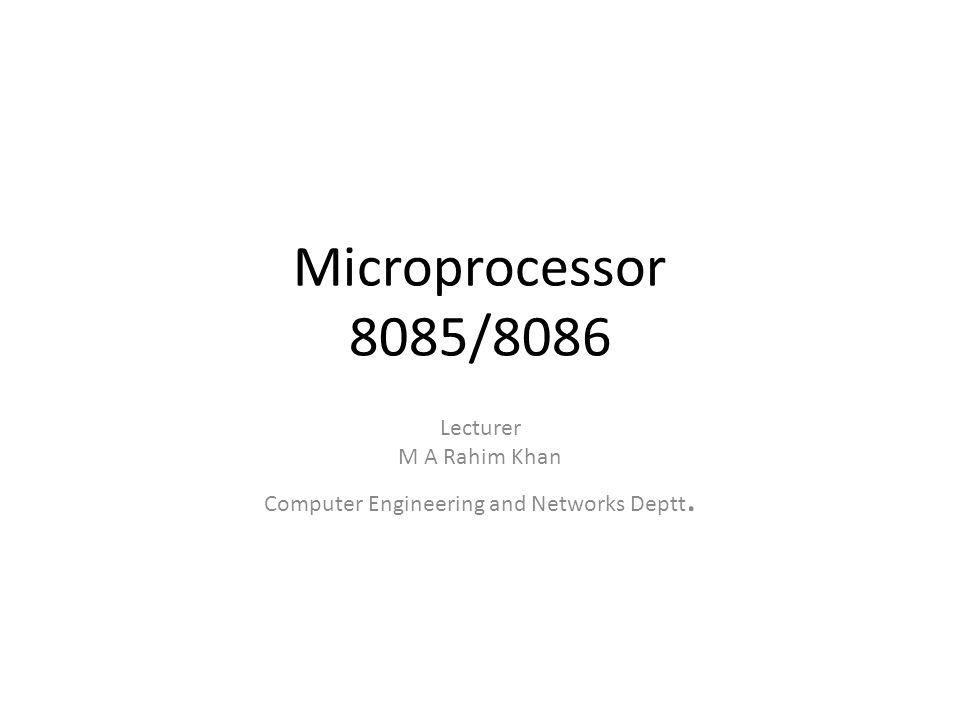 Microprocessor 8085/8086 Lecturer M A Rahim Khan Computer Engineering and Networks Deptt.