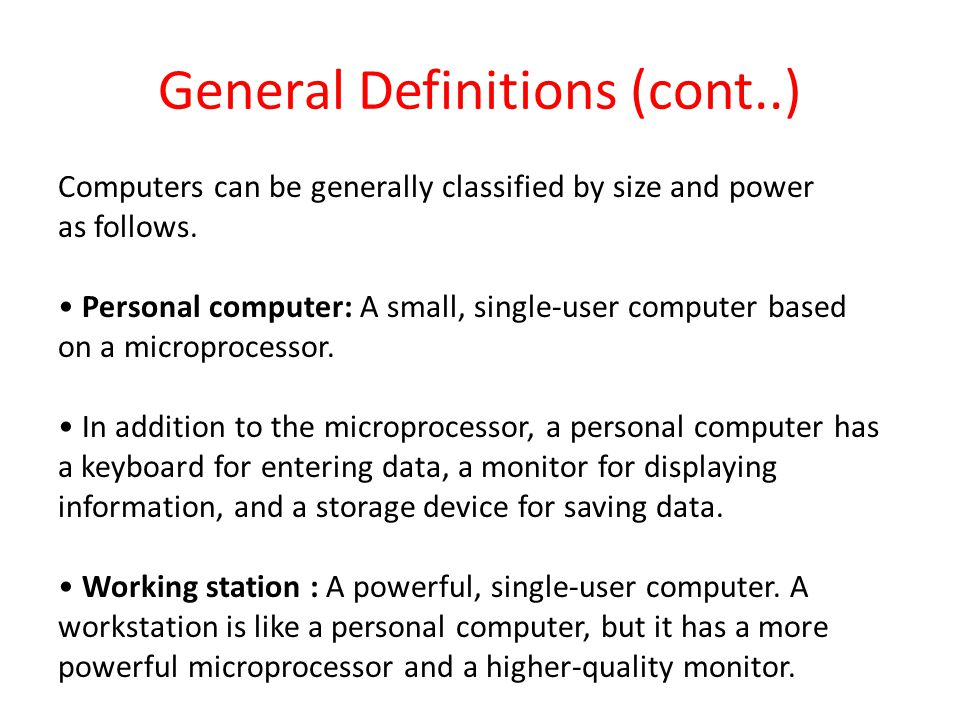 General Definitions (cont..) Computers can be generally classified by size and power as follows.