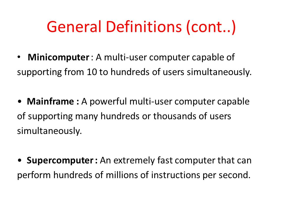 General Definitions (cont..) Minicomputer : A multi-user computer capable of supporting from 10 to hundreds of users simultaneously.