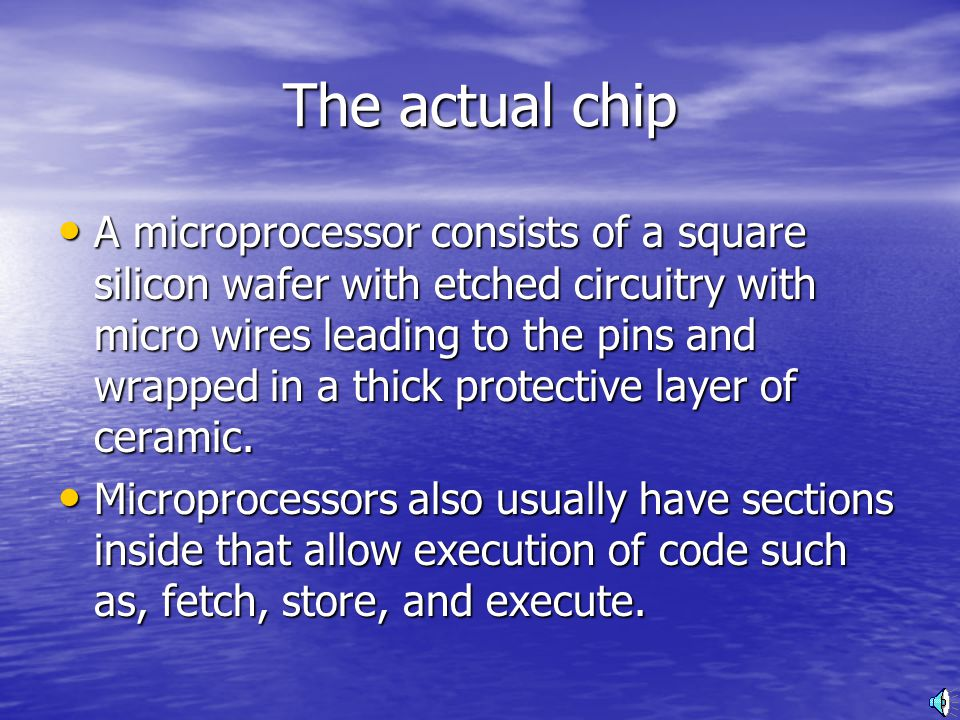 The actual chip A microprocessor consists of a square silicon wafer with etched circuitry with micro wires leading to the pins and wrapped in a thick protective layer of ceramic.