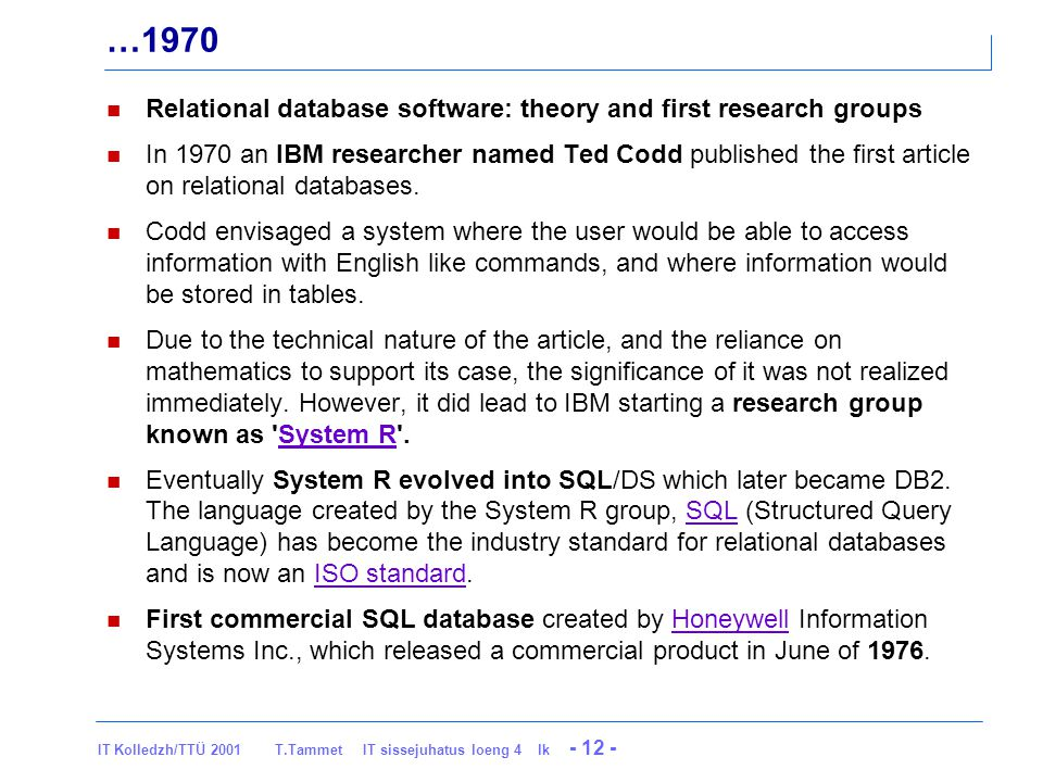 IT Kolledzh/TTÜ 2001 T.Tammet IT sissejuhatus loeng 4 lk - 12 - …1970 Relational database software: theory and first research groups In 1970 an IBM researcher named Ted Codd published the first article on relational databases.