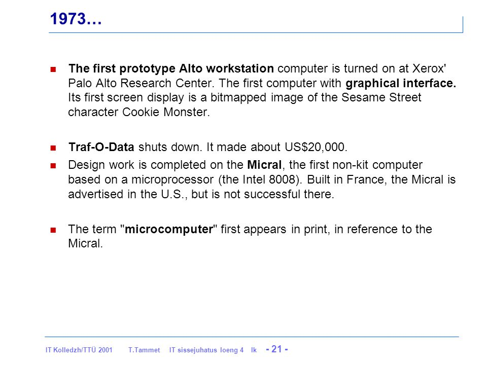 IT Kolledzh/TTÜ 2001 T.Tammet IT sissejuhatus loeng 4 lk - 21 - 1973… The first prototype Alto workstation computer is turned on at Xerox Palo Alto Research Center.