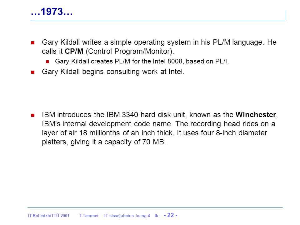 IT Kolledzh/TTÜ 2001 T.Tammet IT sissejuhatus loeng 4 lk - 22 - …1973… Gary Kildall writes a simple operating system in his PL/M language.