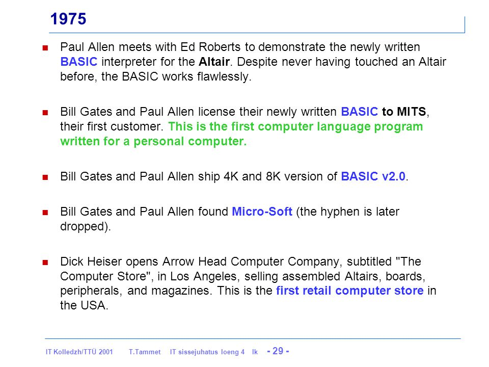 IT Kolledzh/TTÜ 2001 T.Tammet IT sissejuhatus loeng 4 lk - 29 - 1975 Paul Allen meets with Ed Roberts to demonstrate the newly written BASIC interpreter for the Altair.