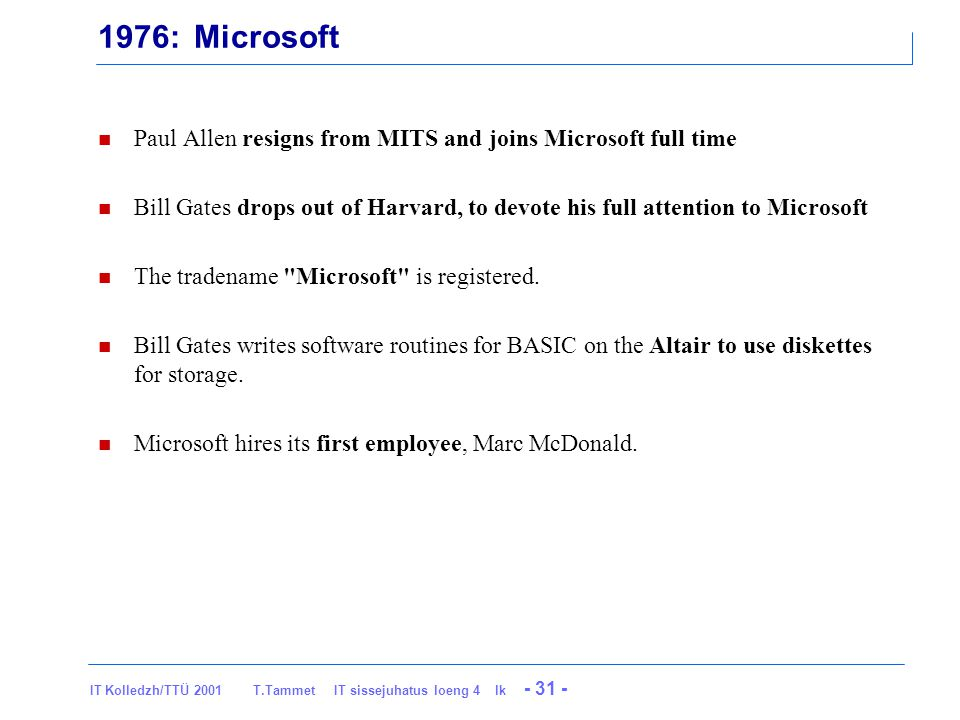 IT Kolledzh/TTÜ 2001 T.Tammet IT sissejuhatus loeng 4 lk - 31 - 1976: Microsoft Paul Allen resigns from MITS and joins Microsoft full time Bill Gates drops out of Harvard, to devote his full attention to Microsoft The tradename Microsoft is registered.