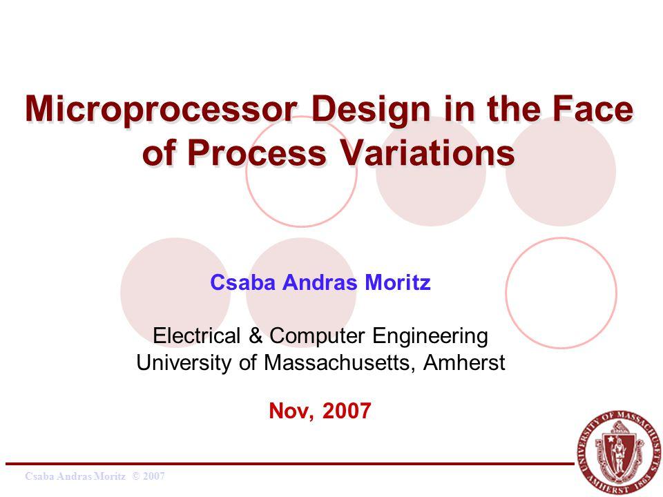 Csaba Andras Moritz © 2007 Microprocessor Design in the Face of Process Variations Csaba Andras Moritz Electrical & Computer Engineering University of