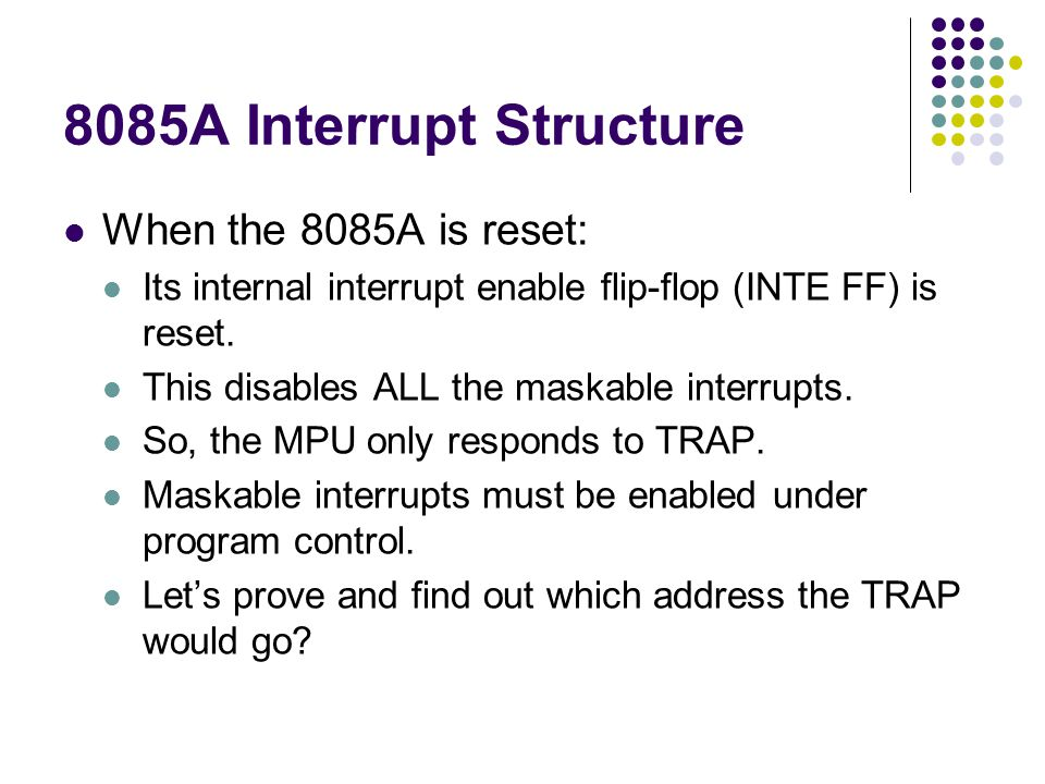 8085A Interrupt Structure When the 8085A is reset: Its internal interrupt enable flip-flop (INTE FF) is reset. This disables ALL the maskable interrup