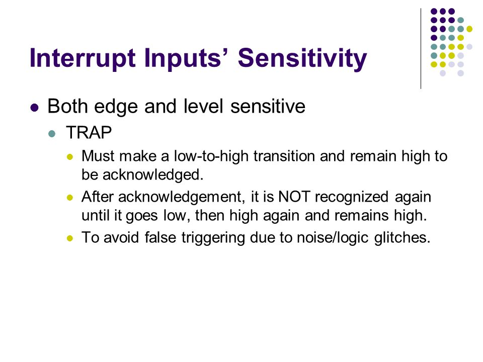 Interrupt Inputs' Sensitivity Both edge and level sensitive TRAP Must make a low-to-high transition and remain high to be acknowledged. After acknowle