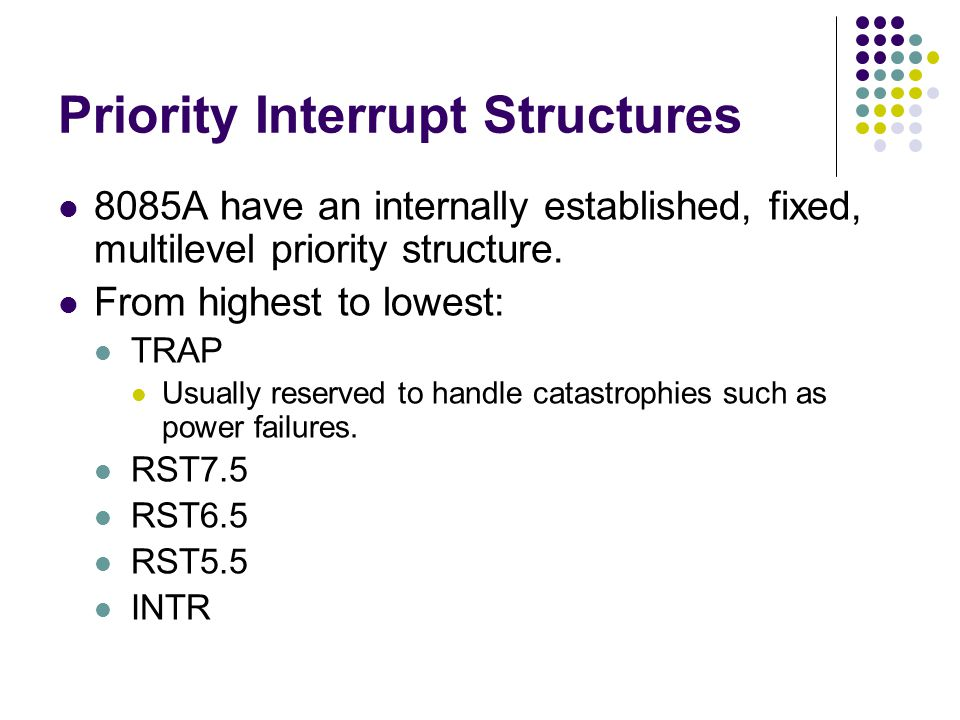 Priority Interrupt Structures 8085A have an internally established, fixed, multilevel priority structure. From highest to lowest: TRAP Usually reserve