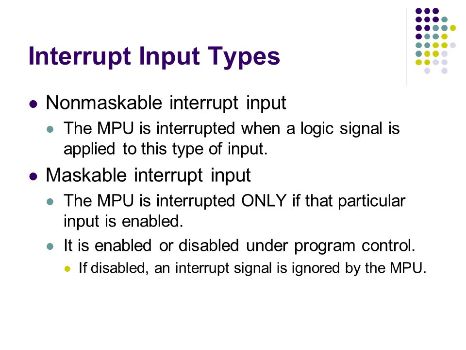 Interrupt Input Types Nonmaskable interrupt input The MPU is interrupted when a logic signal is applied to this type of input. Maskable interrupt inpu