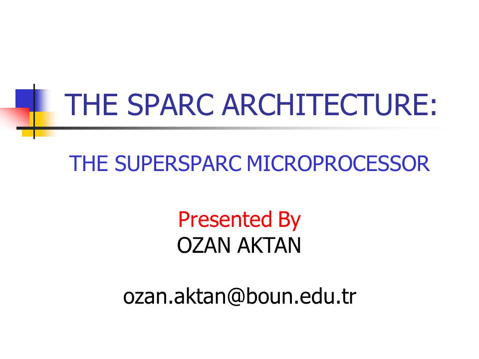 THE SPARC ARCHITECTURE: THE SUPERSPARC MICROPROCESSOR Presented By OZAN AKTAN ozan.aktan@boun.edu.tr
