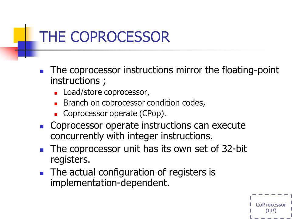 THE COPROCESSOR The coprocessor instructions mirror the floating-point instructions ; Load/store coprocessor, Branch on coprocessor condition codes, Coprocessor operate (CPop).