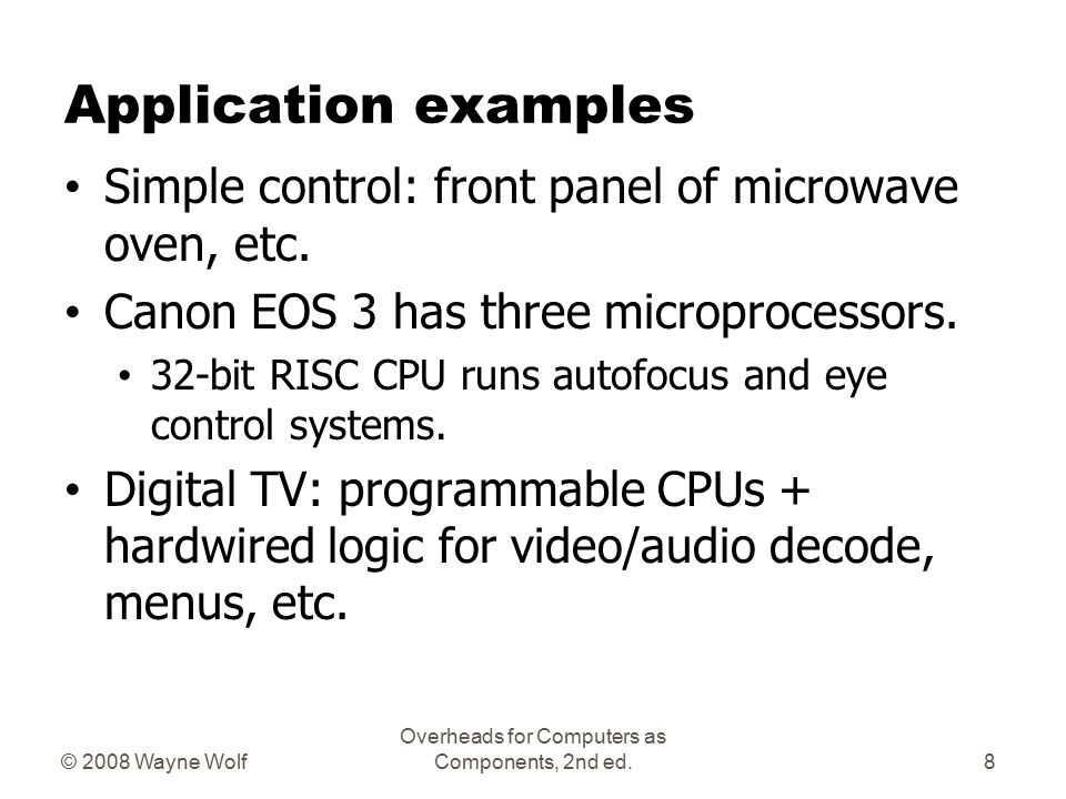© 2008 Wayne Wolf Overheads for Computers as Components, 2nd ed. Microprocessor varieties Microcontroller: includes I/O devices, on- board memory. Dig