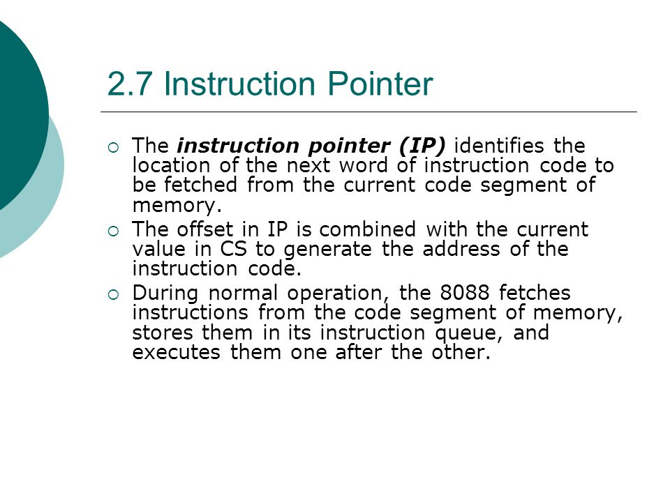 2.7 Instruction Pointer  The instruction pointer (IP) identifies the location of the next word of instruction code to be fetched from the current cod