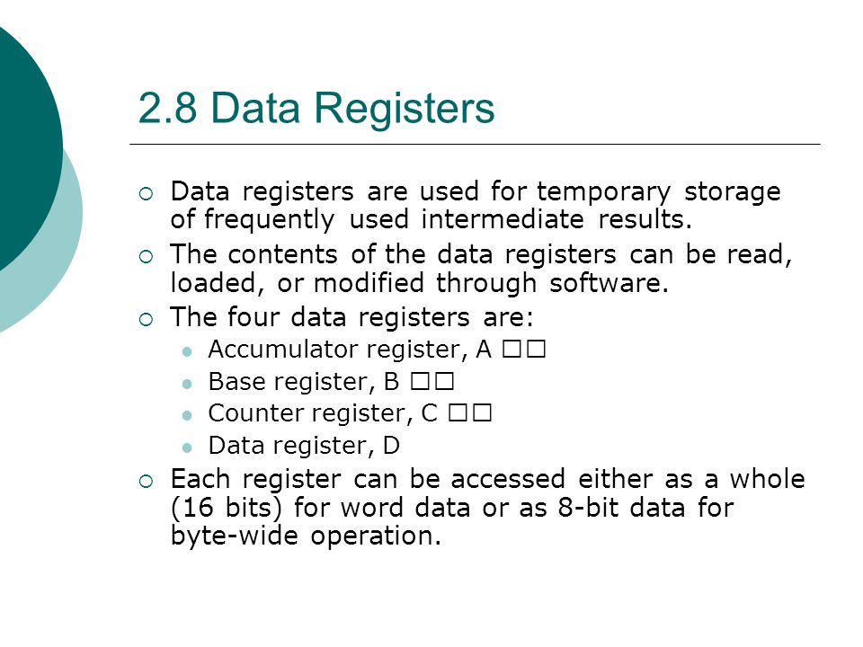2.8 Data Registers  Data registers are used for temporary storage of frequently used intermediate results.  The contents of the data registers can b