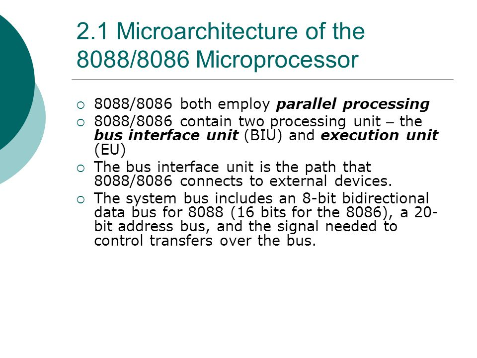 2.1 Microarchitecture of the 8088/8086 Microprocessor  8088/8086 both employ parallel processing  8088/8086 contain two processing unit – the bus in