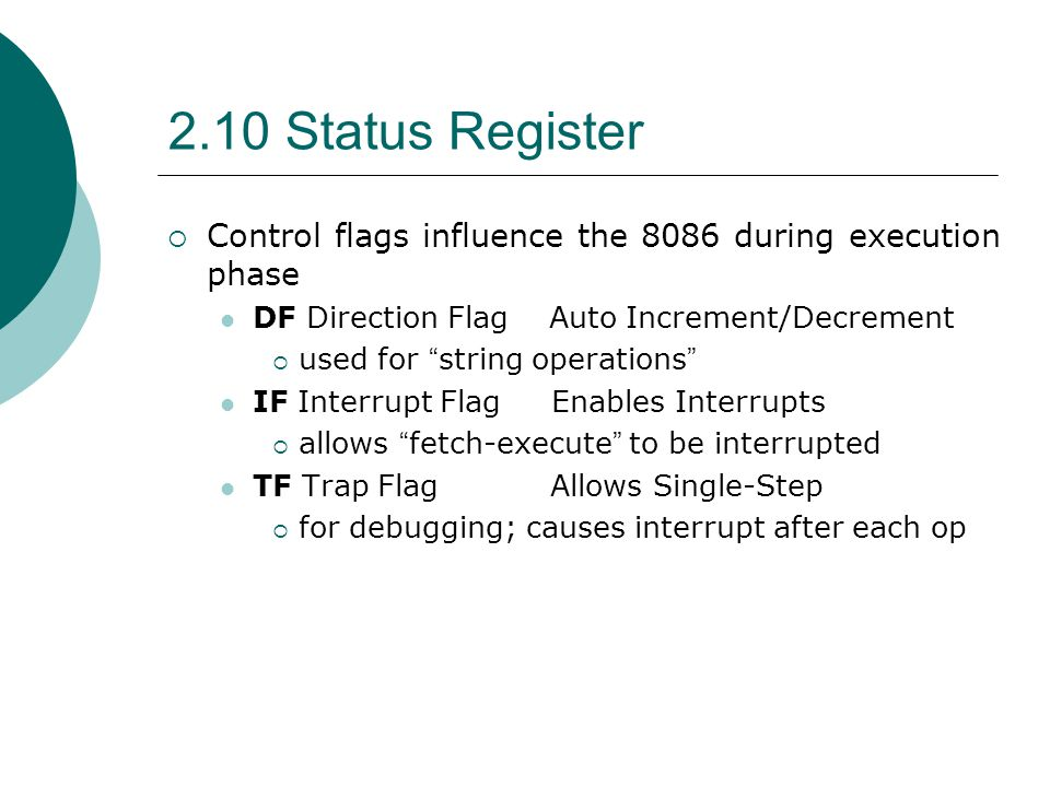 """2.10 Status Register  Control flags influence the 8086 during execution phase DF Direction Flag Auto Increment/Decrement  used for """" string operatio"""