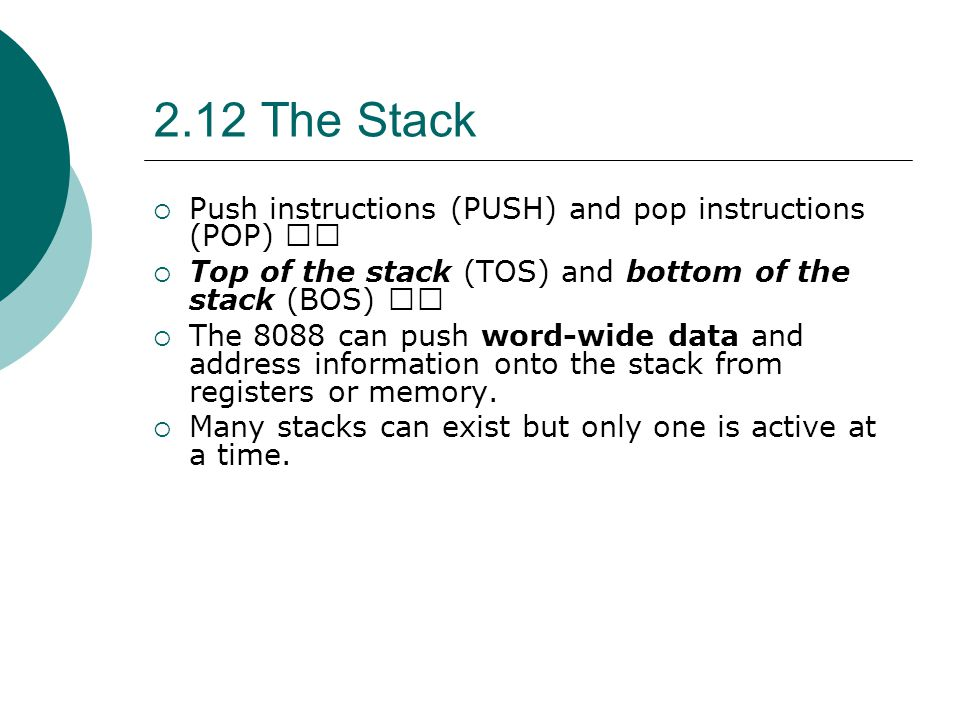 2.12 The Stack  Push instructions (PUSH) and pop instructions (POP)  Top of the stack (TOS) and bottom of the stack (BOS)  The 8088 can push word-w
