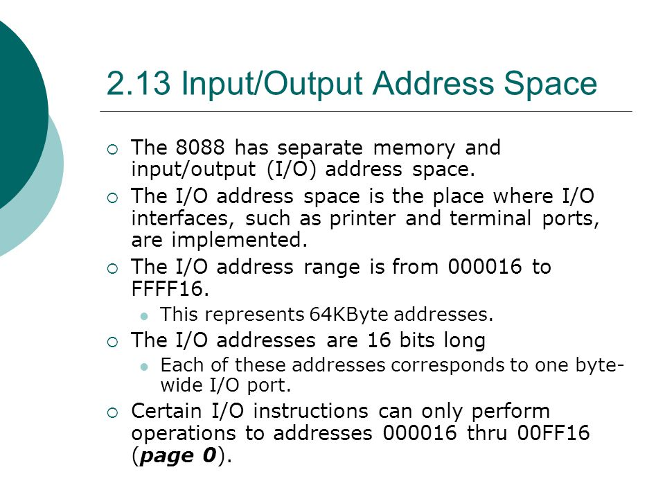 2.13 Input/Output Address Space  The 8088 has separate memory and input/output (I/O) address space.  The I/O address space is the place where I/O in