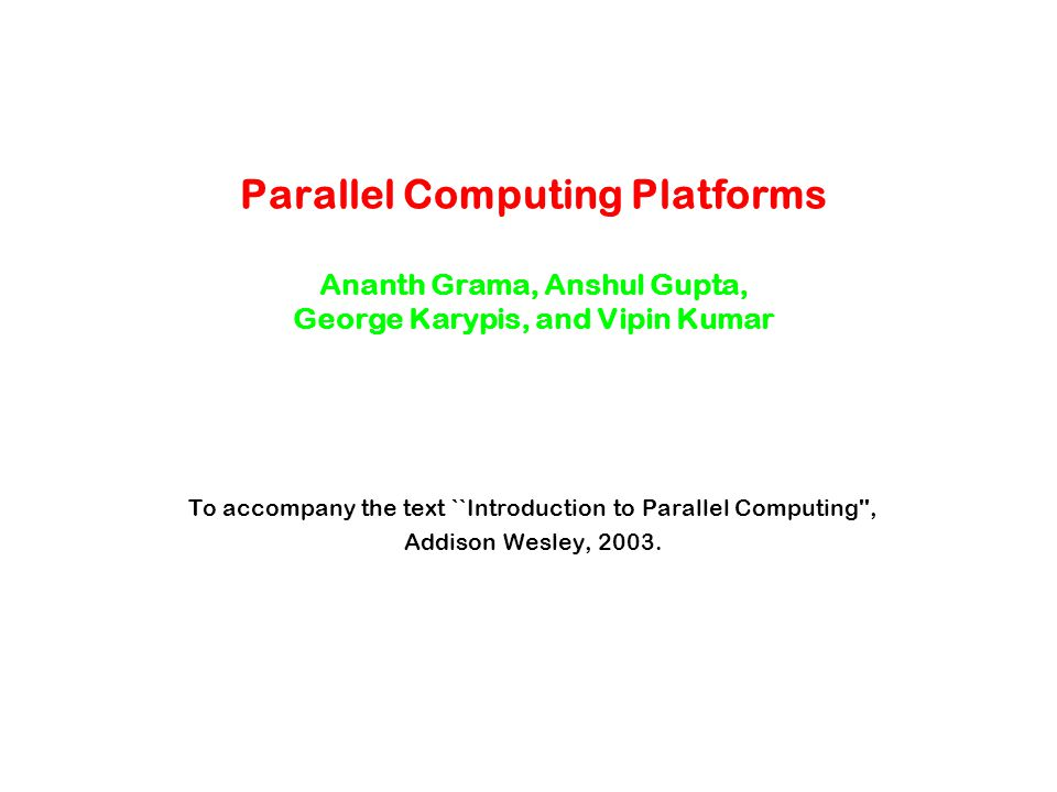 Topic Overview Implicit Parallelism: Trends in Microprocessor Architectures Limitations of Memory System Performance Dichotomy of Parallel Computing Platforms Communication Model of Parallel Platforms Physical Organization of Parallel Platforms Communication Costs in Parallel Machines Messaging Cost Models and Routing Mechanisms Mapping Techniques Case Studies