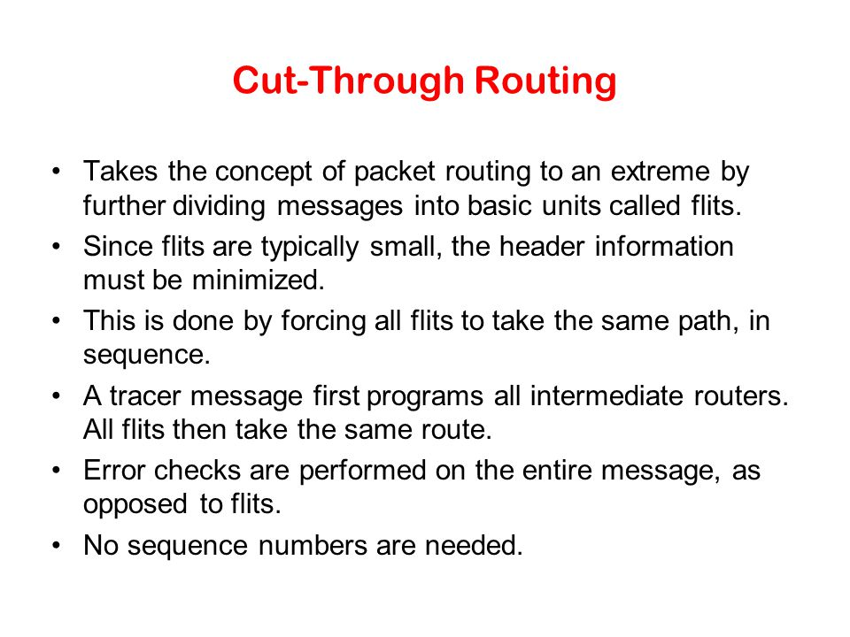 Cut-Through Routing Takes the concept of packet routing to an extreme by further dividing messages into basic units called flits.