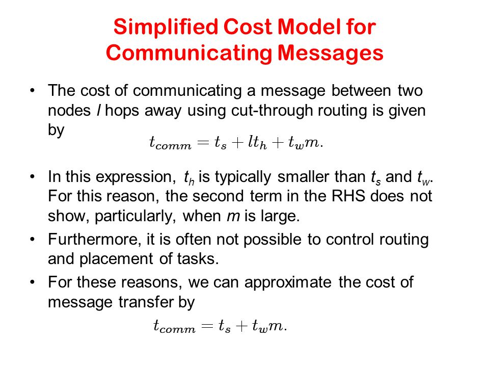 Simplified Cost Model for Communicating Messages The cost of communicating a message between two nodes l hops away using cut-through routing is given by In this expression, t h is typically smaller than t s and t w.