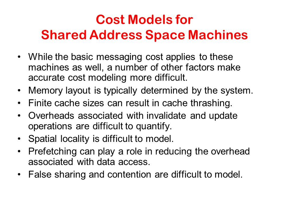 Cost Models for Shared Address Space Machines While the basic messaging cost applies to these machines as well, a number of other factors make accurate cost modeling more difficult.