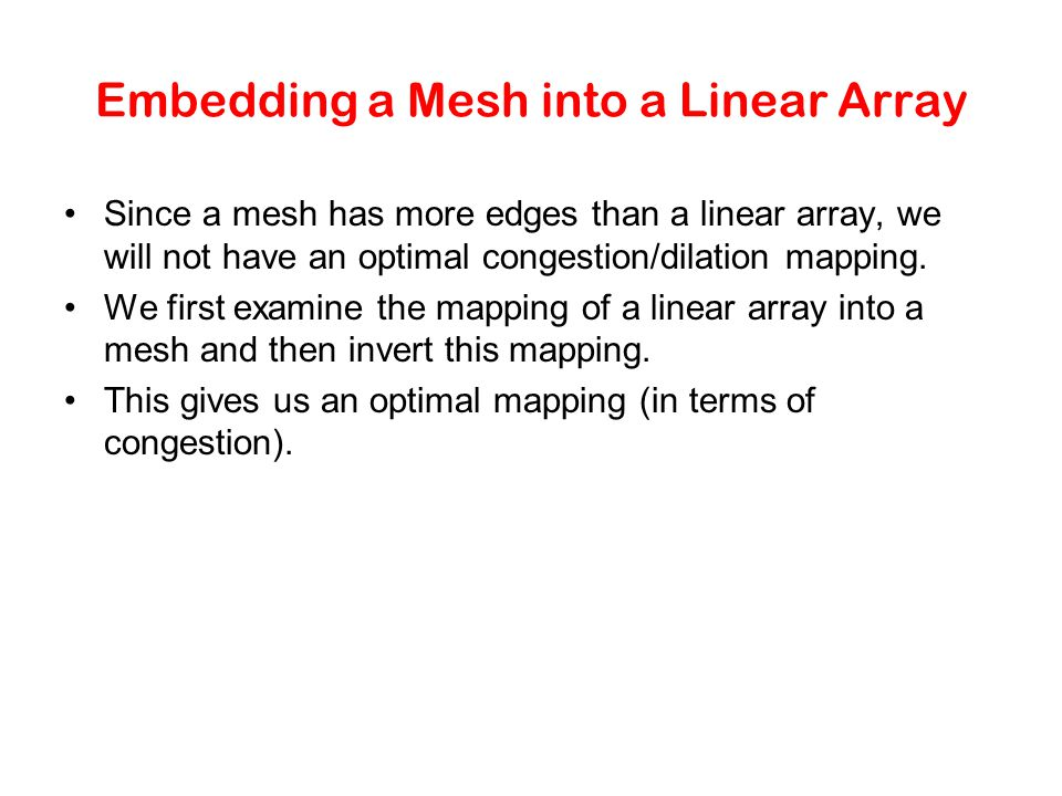 Embedding a Mesh into a Linear Array Since a mesh has more edges than a linear array, we will not have an optimal congestion/dilation mapping.
