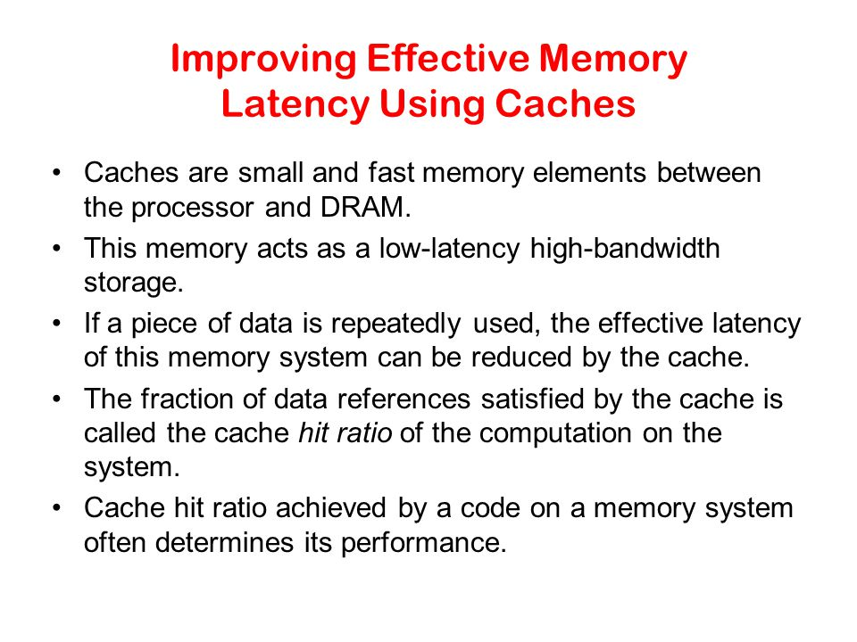 Improving Effective Memory Latency Using Caches Caches are small and fast memory elements between the processor and DRAM.