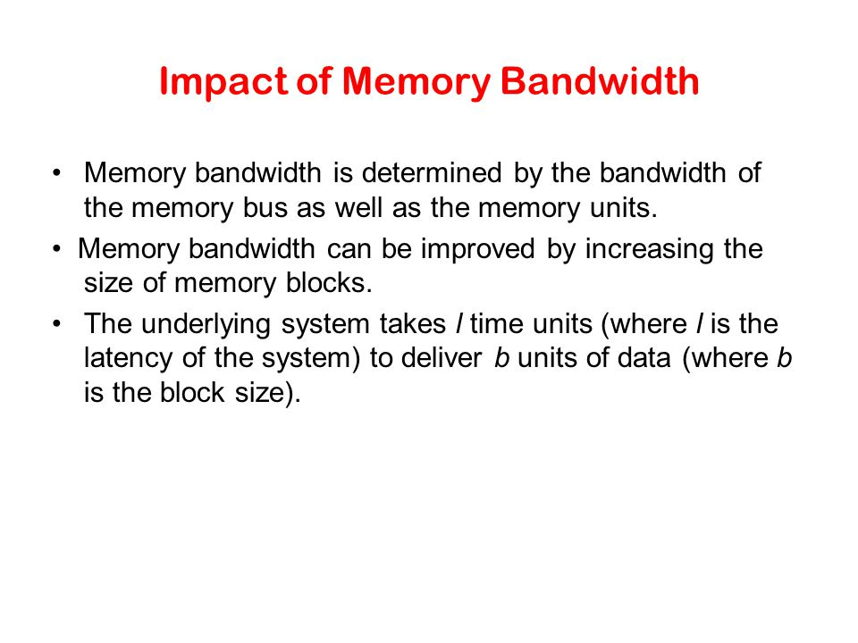 Impact of Memory Bandwidth Memory bandwidth is determined by the bandwidth of the memory bus as well as the memory units.