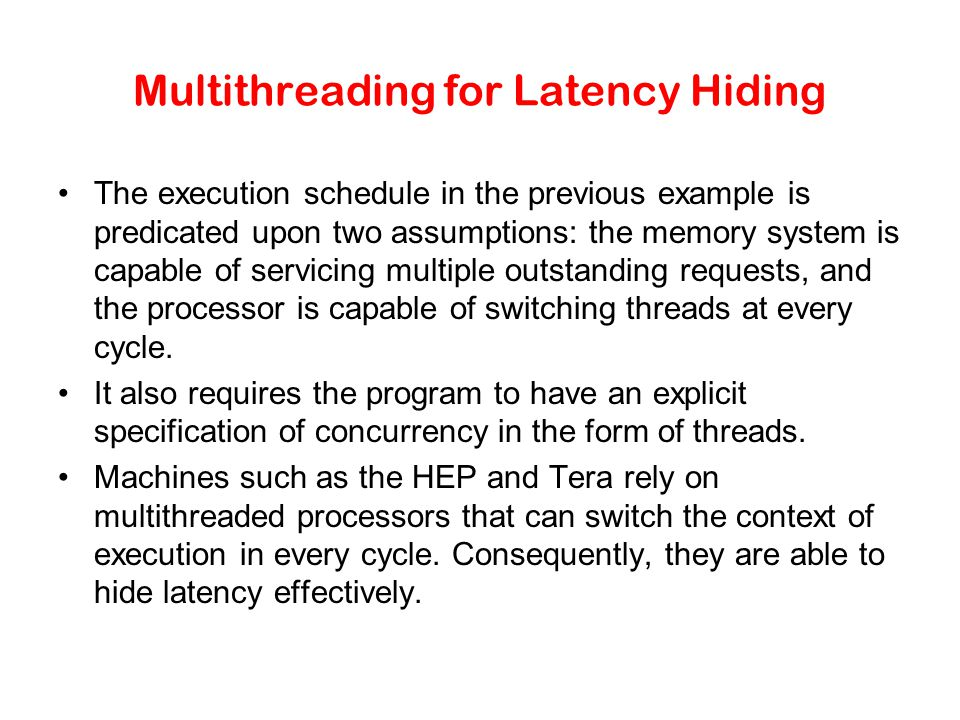 Multithreading for Latency Hiding The execution schedule in the previous example is predicated upon two assumptions: the memory system is capable of servicing multiple outstanding requests, and the processor is capable of switching threads at every cycle.