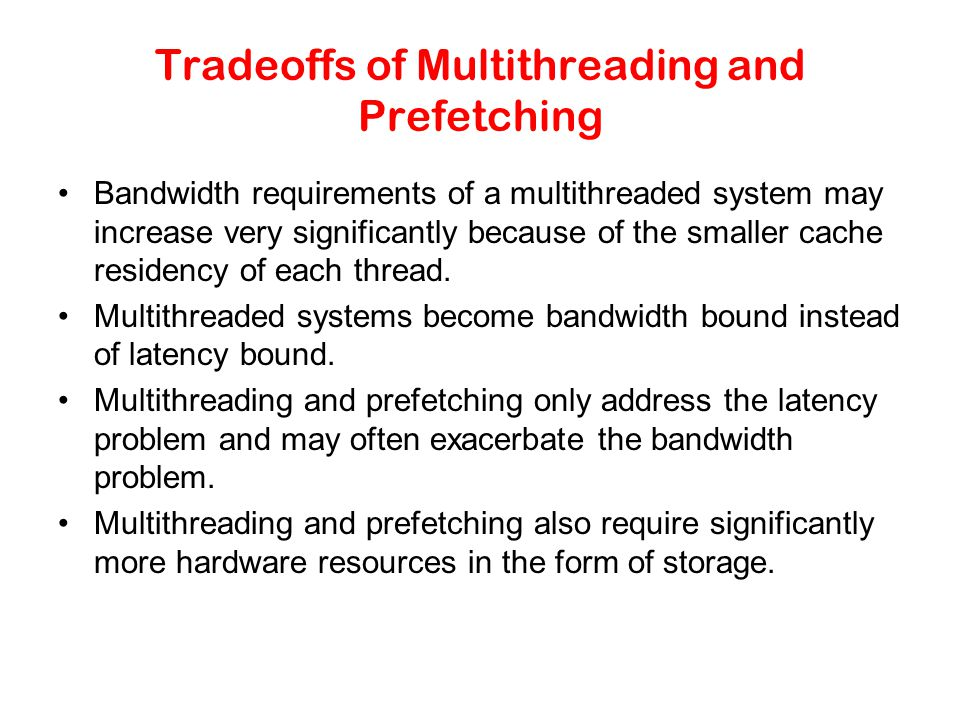 Tradeoffs of Multithreading and Prefetching Bandwidth requirements of a multithreaded system may increase very significantly because of the smaller cache residency of each thread.