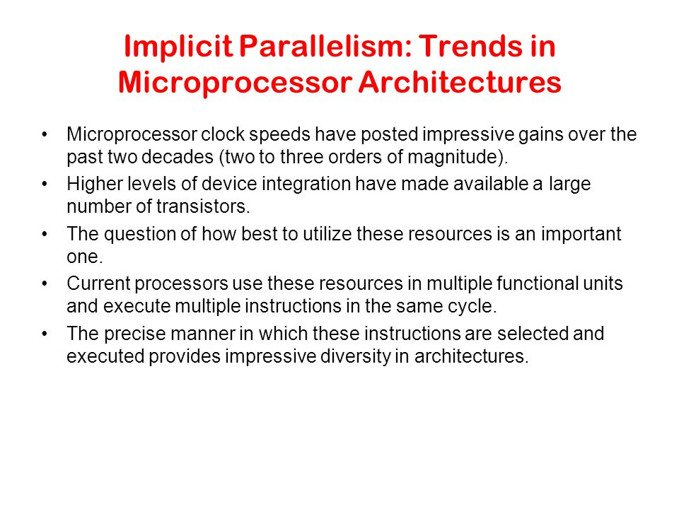 Implicit Parallelism: Trends in Microprocessor Architectures Microprocessor clock speeds have posted impressive gains over the past two decades (two to three orders of magnitude).
