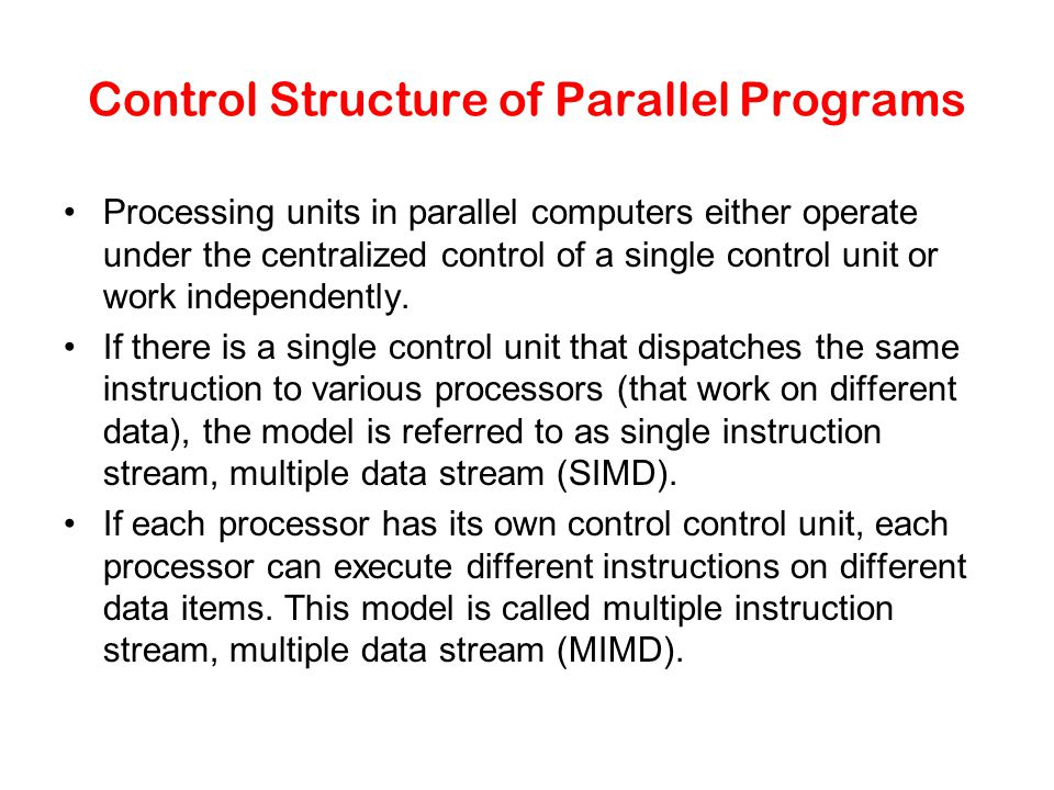 Control Structure of Parallel Programs Processing units in parallel computers either operate under the centralized control of a single control unit or work independently.