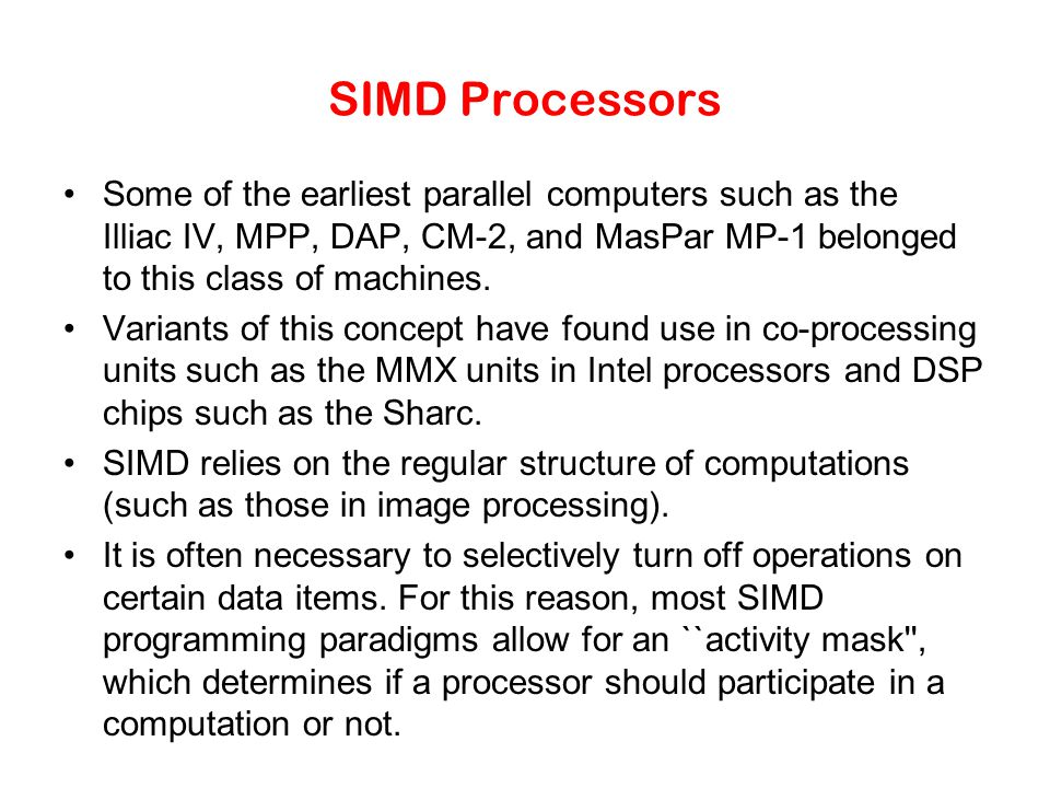 SIMD Processors Some of the earliest parallel computers such as the Illiac IV, MPP, DAP, CM-2, and MasPar MP-1 belonged to this class of machines.