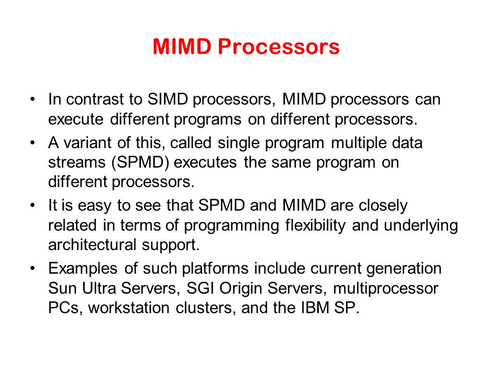 MIMD Processors In contrast to SIMD processors, MIMD processors can execute different programs on different processors.